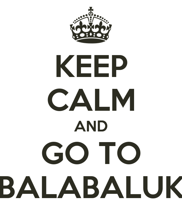 KEEP CALM AND GO TO BALABALUK