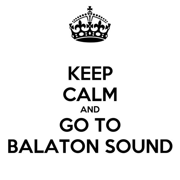 KEEP CALM AND GO TO BALATON SOUND