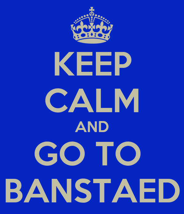 KEEP CALM AND GO TO  BANSTAED