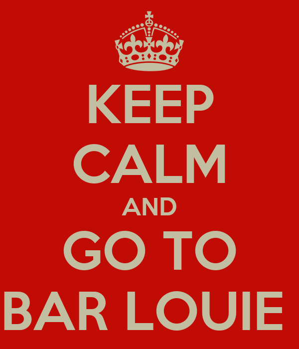 KEEP CALM AND GO TO BAR LOUIE