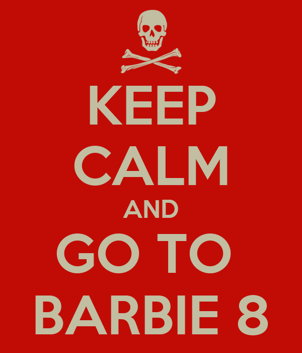 KEEP CALM AND GO TO  BARBIE 8