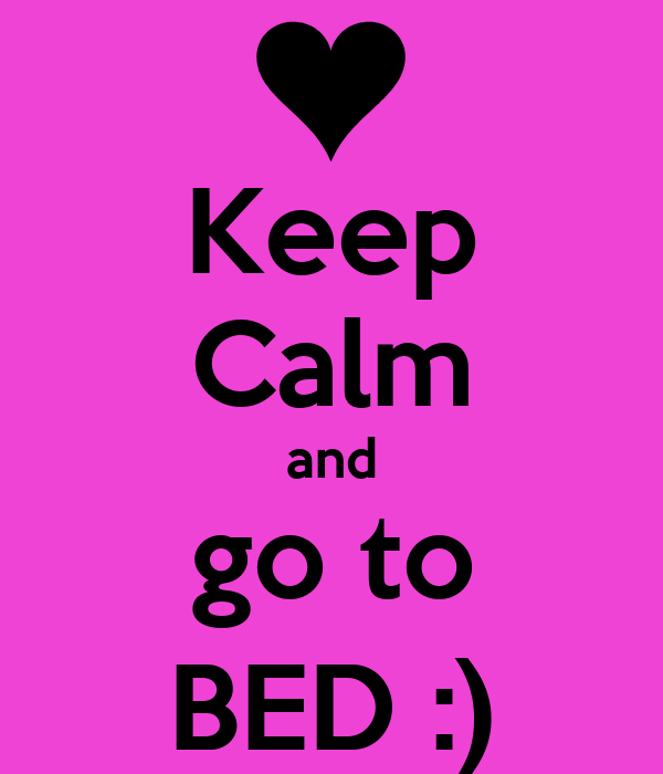 Keep Calm and go to BED :)