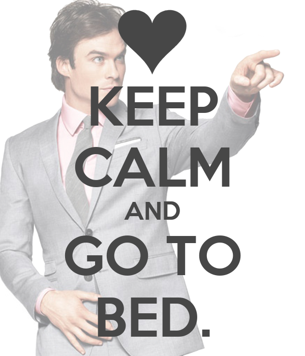 KEEP CALM AND GO TO BED.