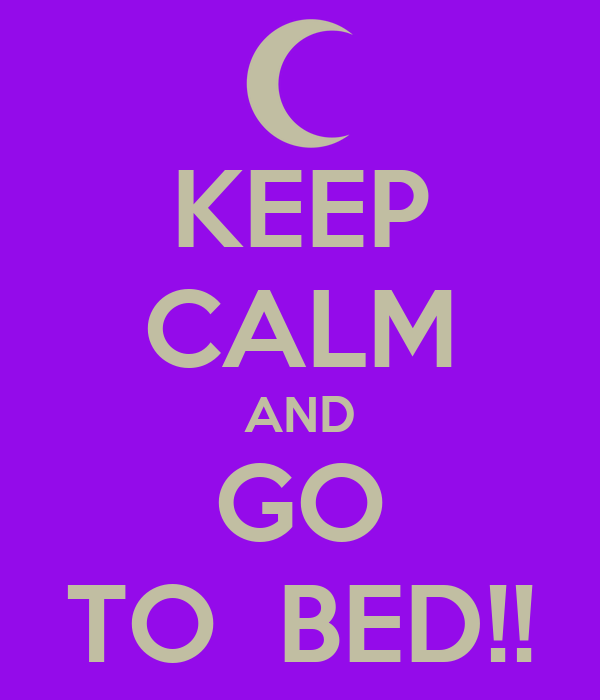 KEEP CALM AND GO TO  BED!!