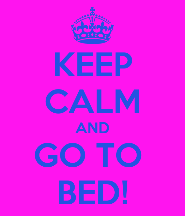 KEEP CALM AND GO TO  BED!