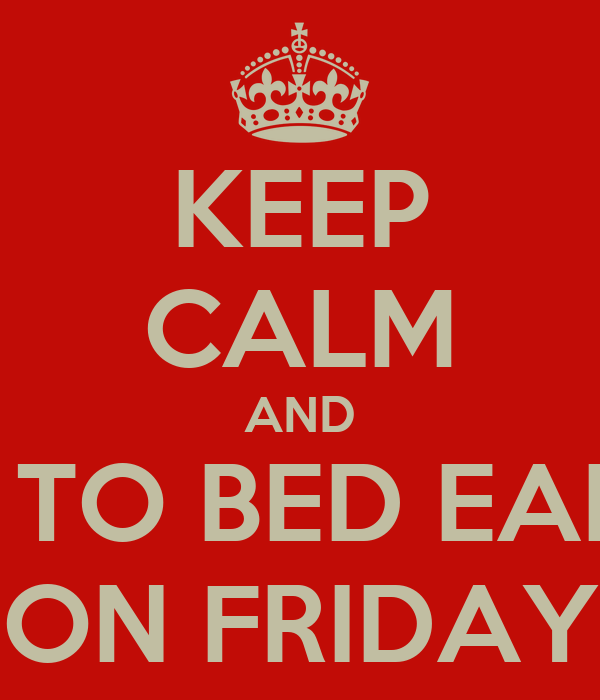 KEEP CALM AND GO TO BED EARLY ON FRIDAY