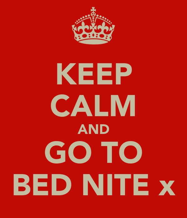 KEEP CALM AND GO TO BED NITE x
