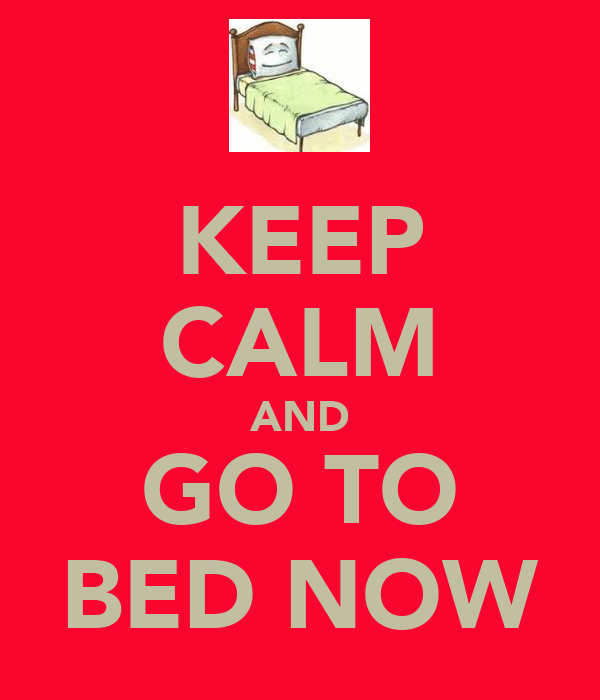 KEEP CALM AND GO TO BED NOW
