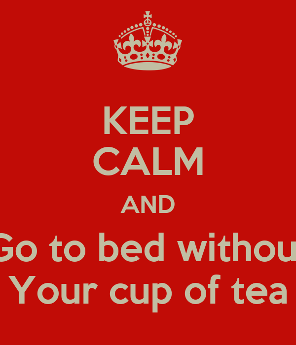KEEP CALM AND Go to bed without Your cup of tea