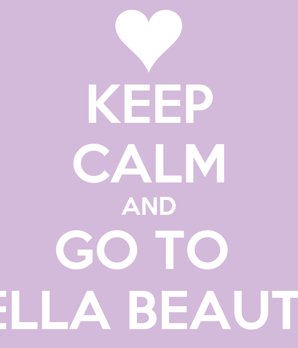 KEEP CALM AND GO TO  BELLA BEAUTY!