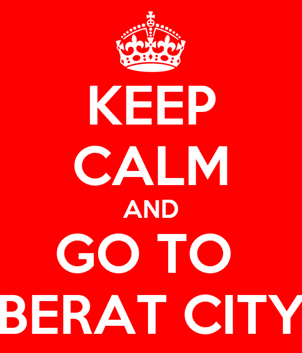 KEEP CALM AND GO TO  BERAT CITY