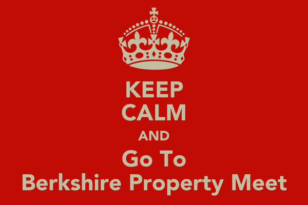 KEEP CALM AND Go To Berkshire Property Meet