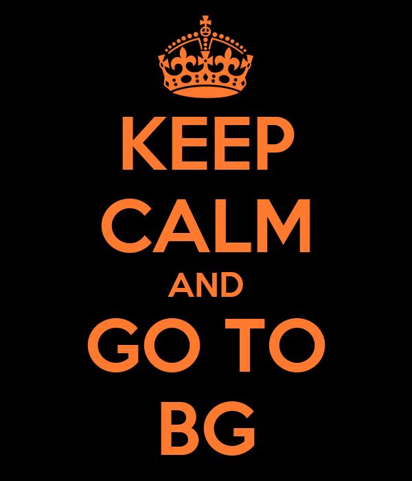 KEEP CALM AND GO TO BG