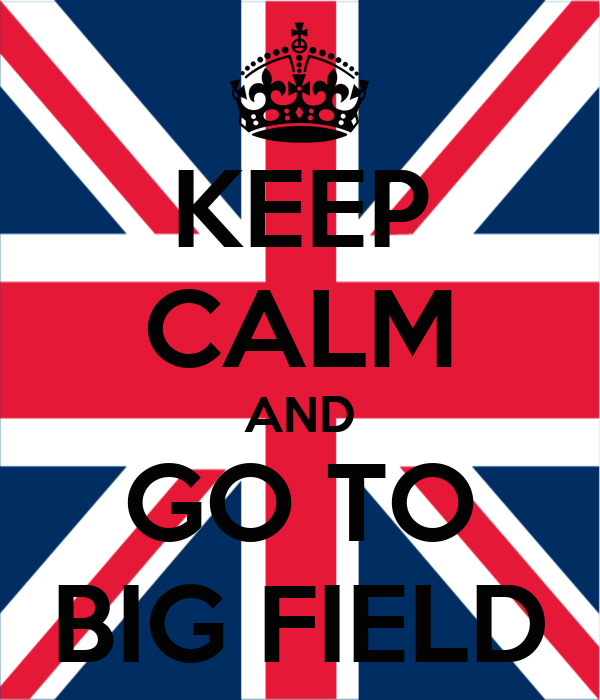 KEEP CALM AND GO TO BIG FIELD