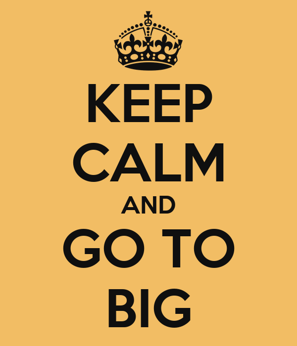 KEEP CALM AND GO TO BIG