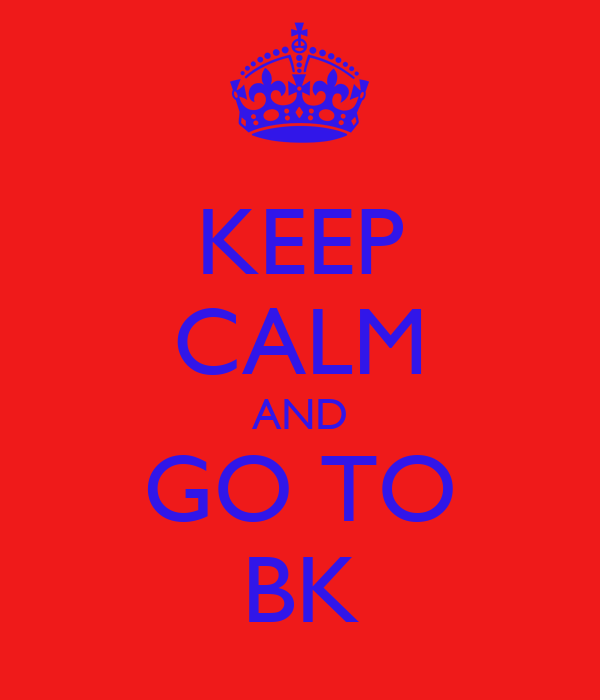 KEEP CALM AND GO TO BK
