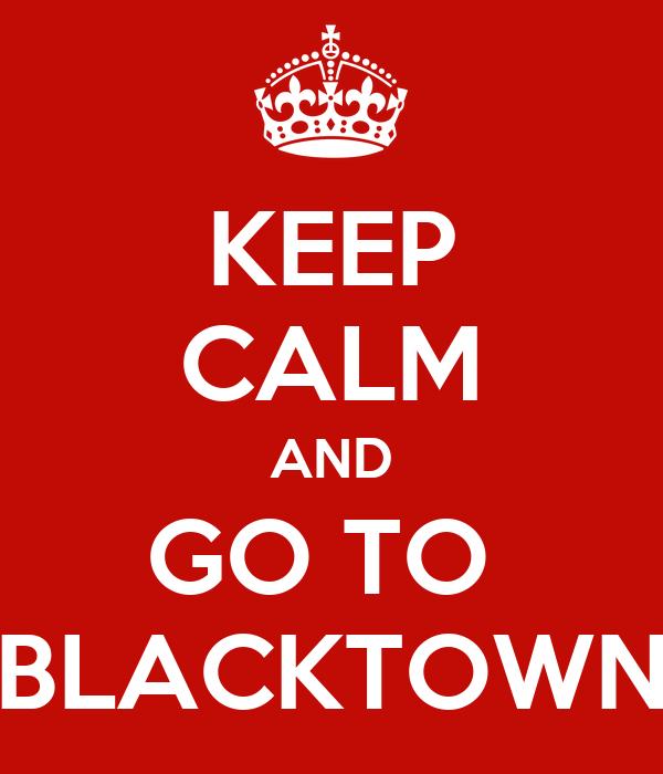 KEEP CALM AND GO TO  BLACKTOWN
