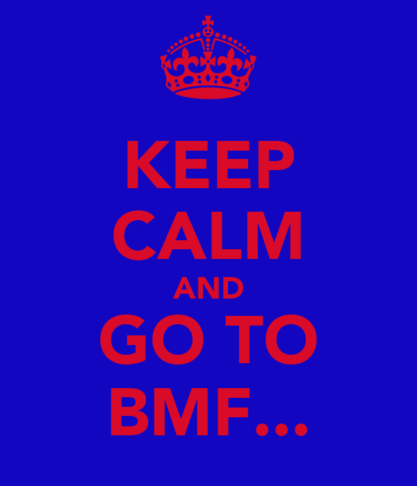 KEEP CALM AND GO TO BMF...