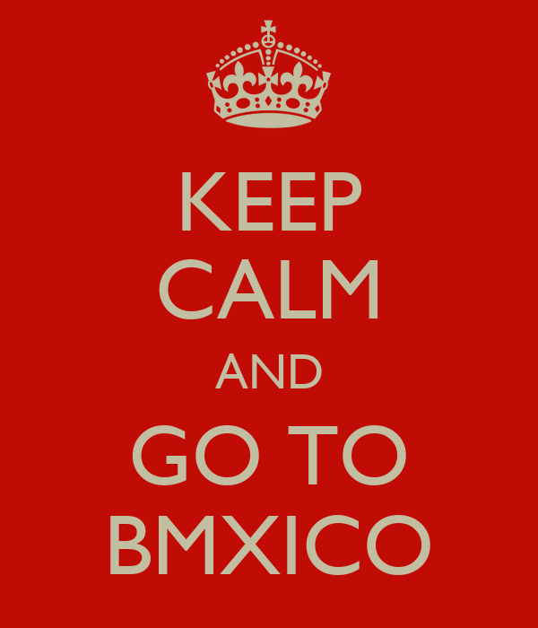 KEEP CALM AND GO TO BMXICO