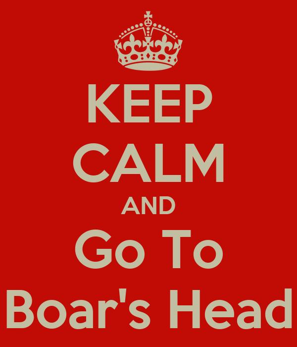 KEEP CALM AND Go To Boar's Head