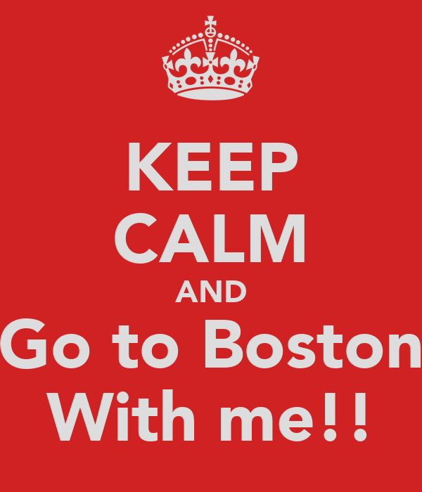 KEEP CALM AND Go to Boston With me!!