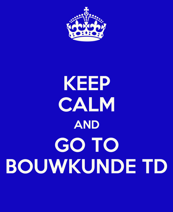 KEEP CALM AND GO TO BOUWKUNDE TD