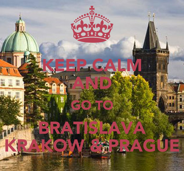KEEP CALM AND GO TO BRATISLAVA KRAKOW & PRAGUE