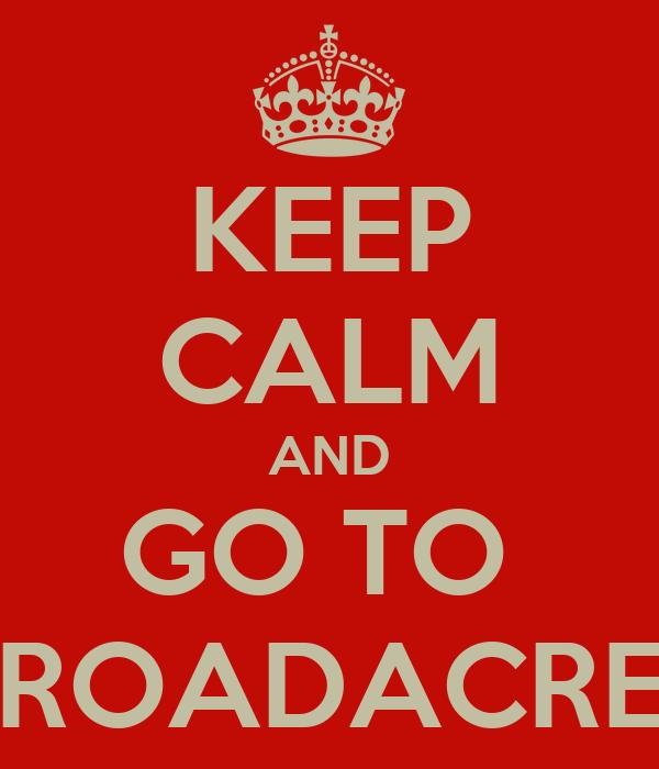 KEEP CALM AND GO TO  BROADACRES