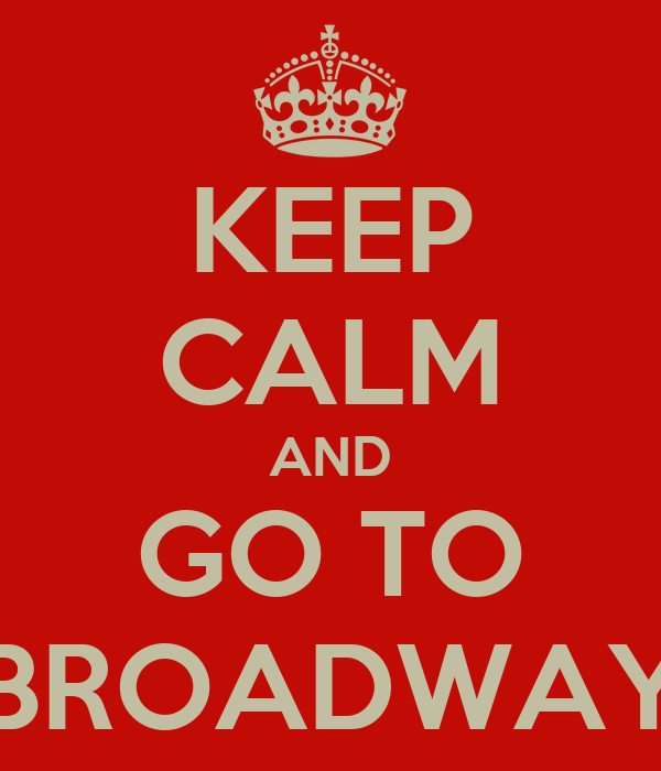 KEEP CALM AND GO TO BROADWAY