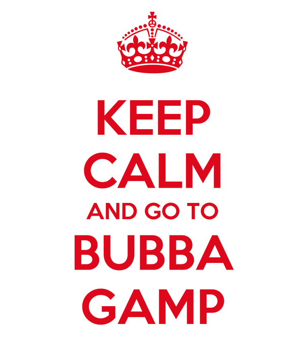 KEEP CALM AND GO TO BUBBA GAMP