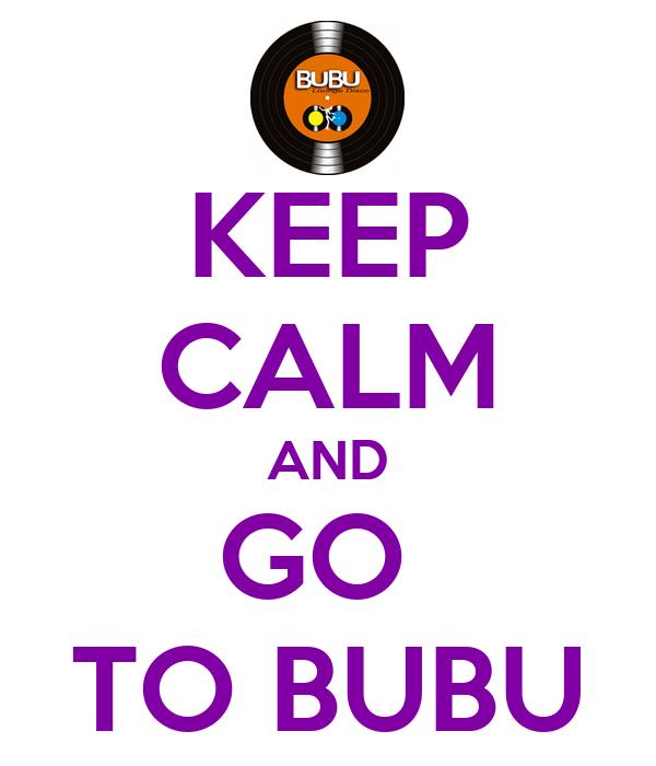 KEEP CALM AND GO  TO BUBU
