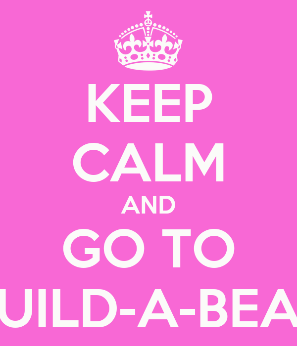 KEEP CALM AND GO TO BUILD-A-BEAR