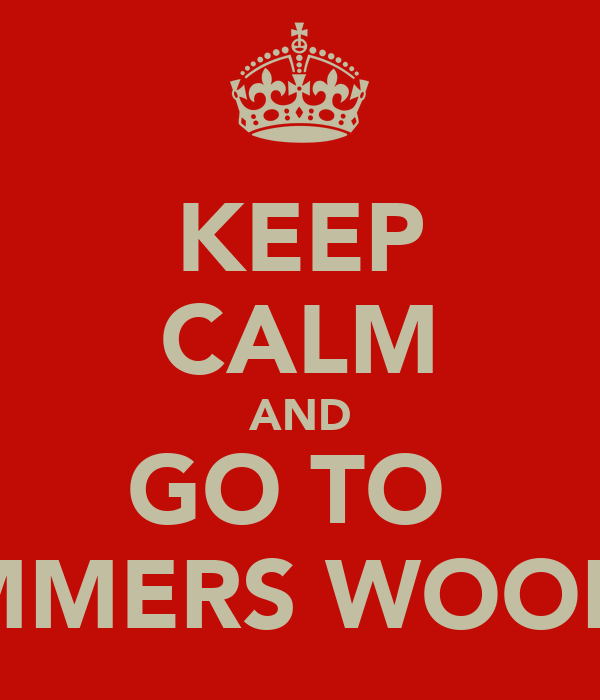 KEEP CALM AND GO TO  BUMMERS WOODS!!