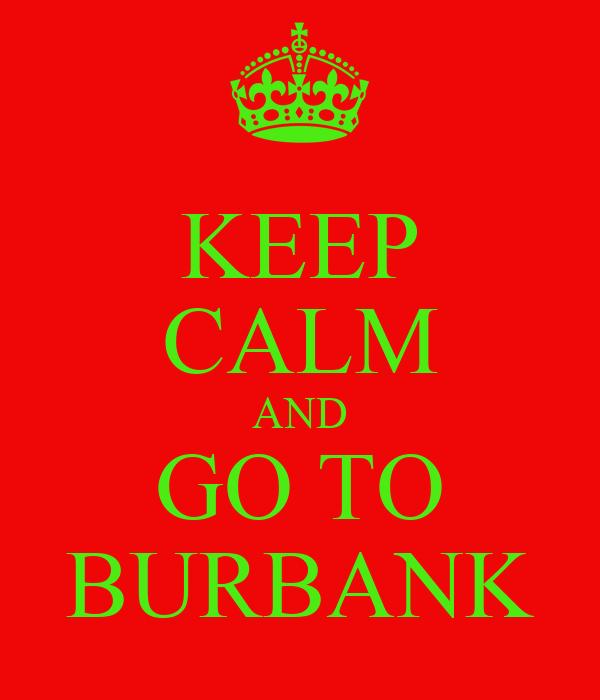 KEEP CALM AND GO TO BURBANK