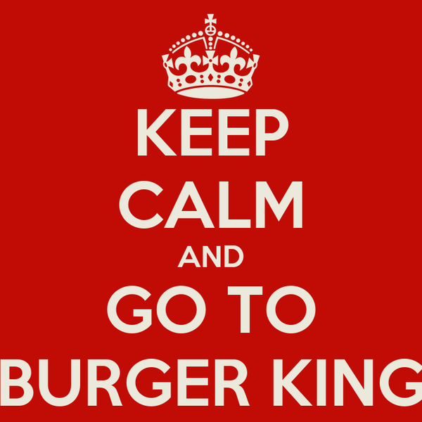 KEEP CALM AND GO TO BURGER KING