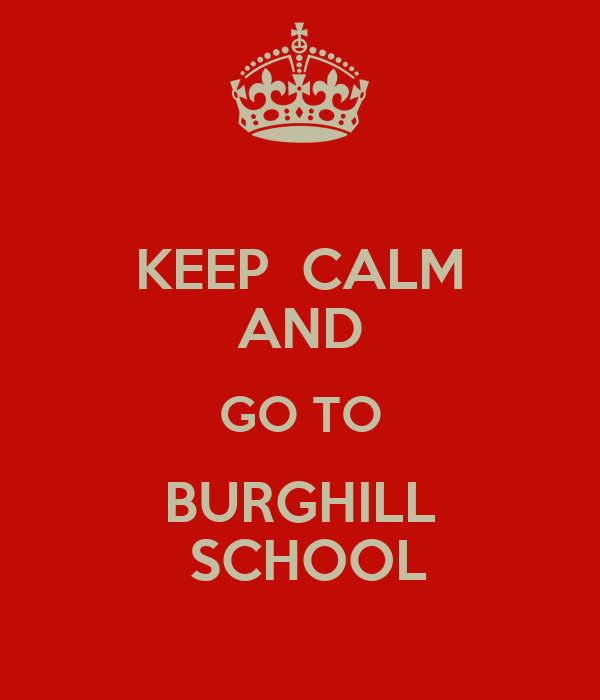 KEEP  CALM AND GO TO BURGHILL  SCHOOL