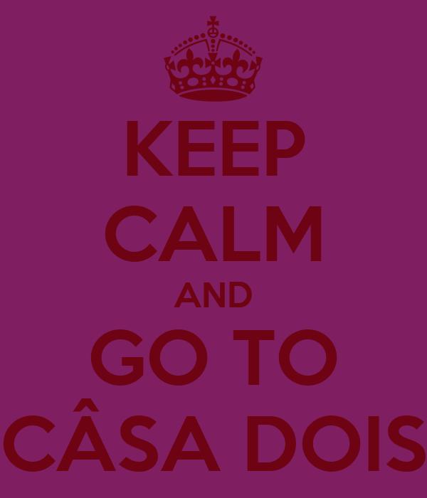 KEEP CALM AND GO TO CÂSA DOIS