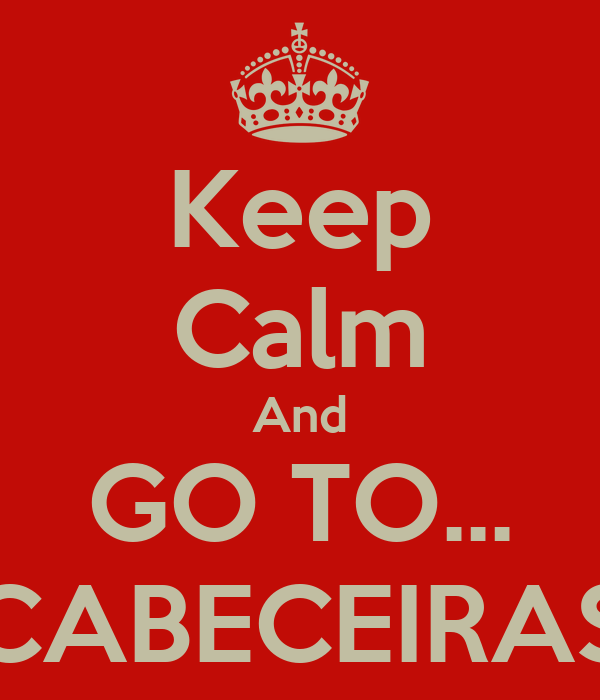 Keep Calm And GO TO... CABECEIRAS
