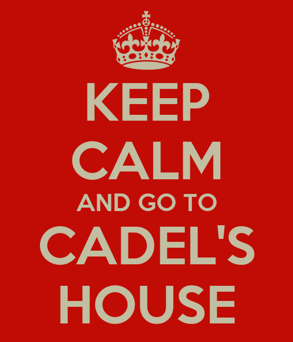 KEEP CALM AND GO TO CADEL'S HOUSE