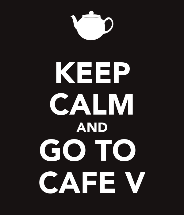 KEEP CALM AND GO TO  CAFE V