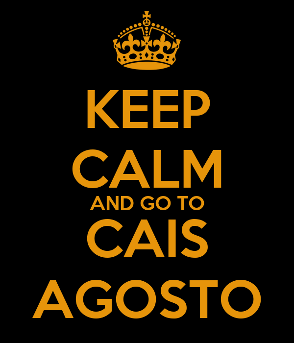 KEEP CALM AND GO TO CAIS AGOSTO