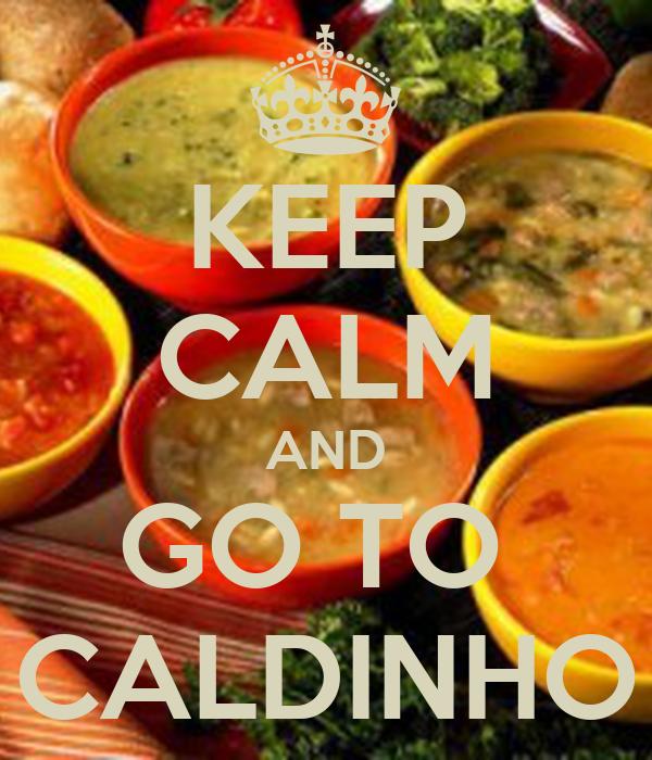 KEEP CALM AND GO TO  CALDINHO