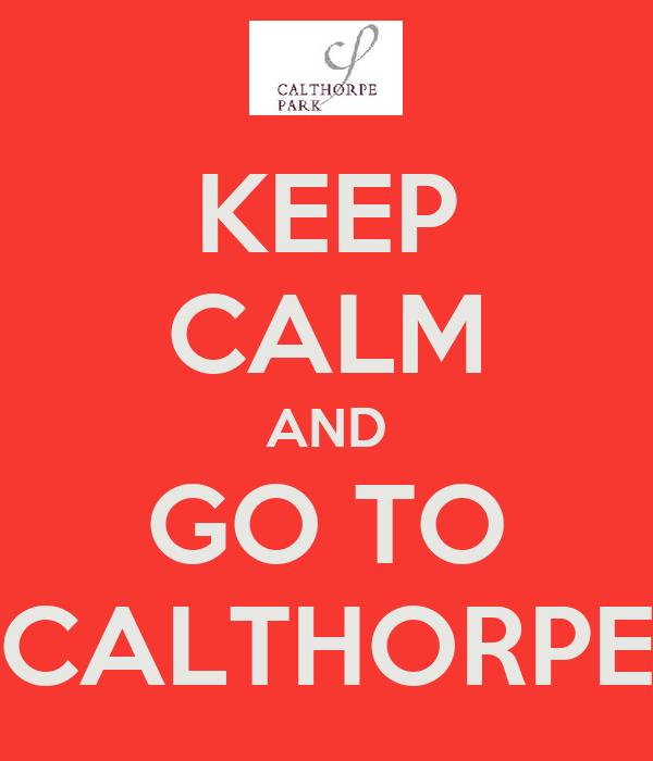 KEEP CALM AND GO TO CALTHORPE