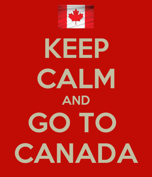 KEEP CALM AND GO TO  CANADA