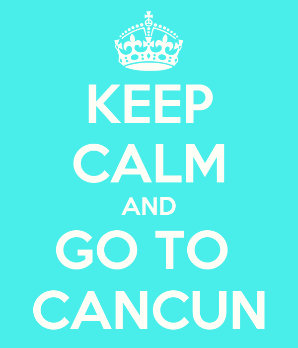 KEEP CALM AND GO TO  CANCUN