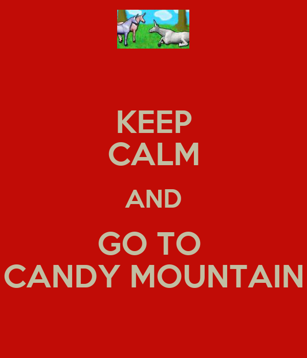 KEEP CALM AND GO TO  CANDY MOUNTAIN