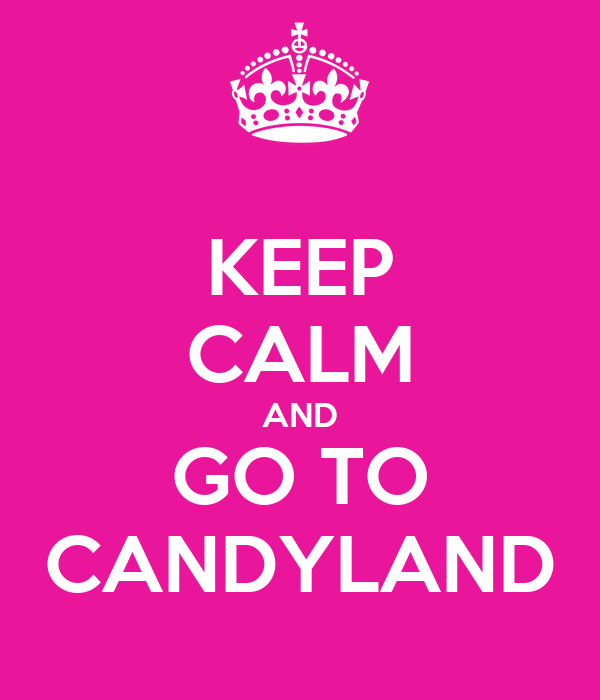 KEEP CALM AND GO TO CANDYLAND