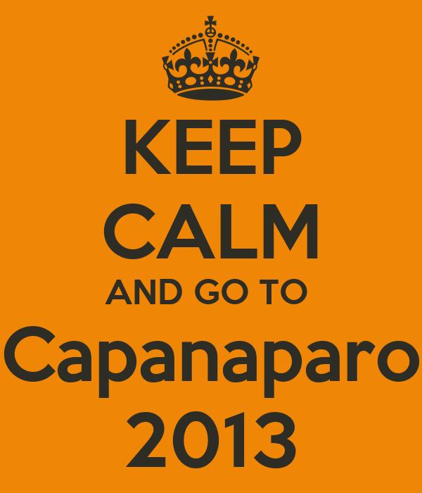KEEP CALM AND GO TO  Capanaparo 2013