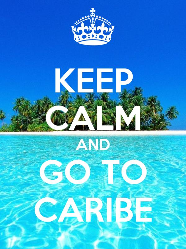 KEEP CALM AND GO TO CARIBE