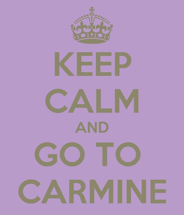 KEEP CALM AND GO TO  CARMINE
